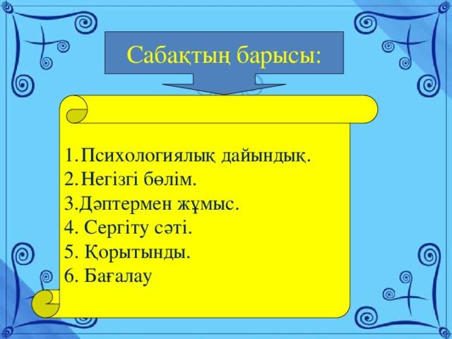 Сабақтың барысы: Психологиялық дайындық. Негізгі бөлім. 3.Дәптермен жұмыс. 4. Сергіту сәті. 5. Қорытынды. 6. Бағалау