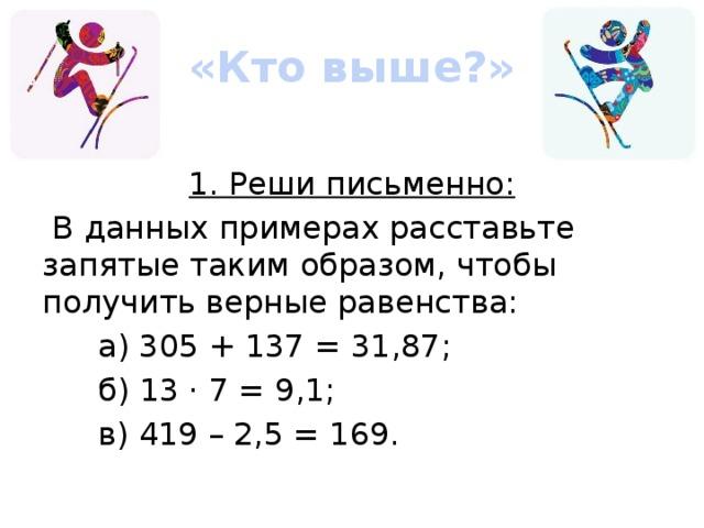 «Кто выше?» 1. Реши письменно:  В данных примерах расставьте запятые таким образом, чтобы получить верные равенства: а) 305 + 137 = 31,87; б) 13 · 7 = 9,1; в) 419 – 2,5 = 169.