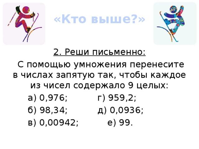 «Кто выше?» 2. Реши письменно:  С помощью умножения перенесите в числах запятую так, чтобы каждое из чисел содержало 9 целых: а) 0,976;    г) 959,2; б) 98,34;    д) 0,0936; в) 0,00942;    е) 99.