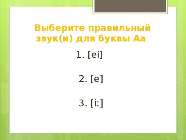 Выберите правильный звук(и) для буквы Аа 1. [ei] 2. [e] 3. [i:] 4. [bi] 5. [ai] 6. [ æ]