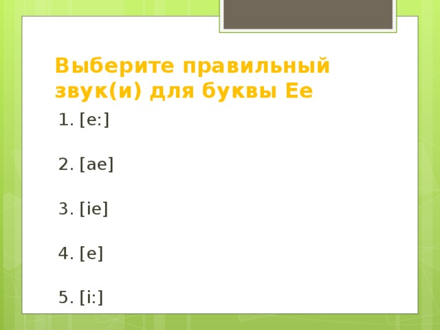 Выберите правильный звук(и) для буквы Ee 1. [e:] 2. [ae] 3. [ie] 4. [e] 5. [i:] 6. [eu] 7. [au]