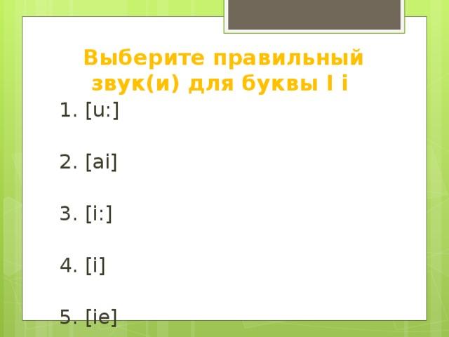 Выберите правильный звук(и) для буквы I i 1. [u:] 2. [ai] 3. [i:] 4. [i] 5. [ie] 6. [e] 7. [ei]