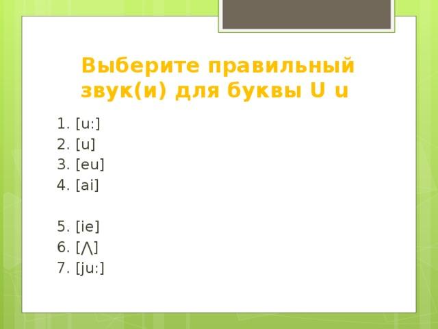 Выберите правильный звук(и) для буквы U u 1. [u:] 2. [u] 3. [eu] 4. [ai] 5. [ie] 6. [ ⋀] 7. [ju:]