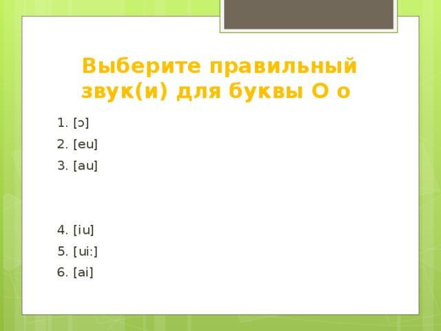 Выберите правильный звук(и) для буквы O o 1. [ ɔ] 2. [eu] 3. [au] 4. [iu] 5. [ui:] 6. [ai]