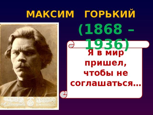 МАКСИМ ГОРЬКИЙ  ( 1868 – 1936) Я в мир пришел, чтобы не соглашаться…