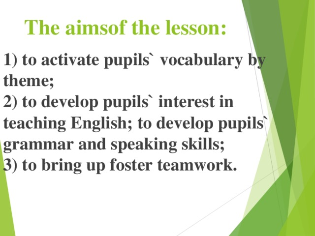 The aimsof the lesson : 1) to activate pupils` vocabulary by theme;  2) to develop pupils` interest in teaching English; to develop pupils` grammar and speaking skills;  3) to bring up foster teamwork.