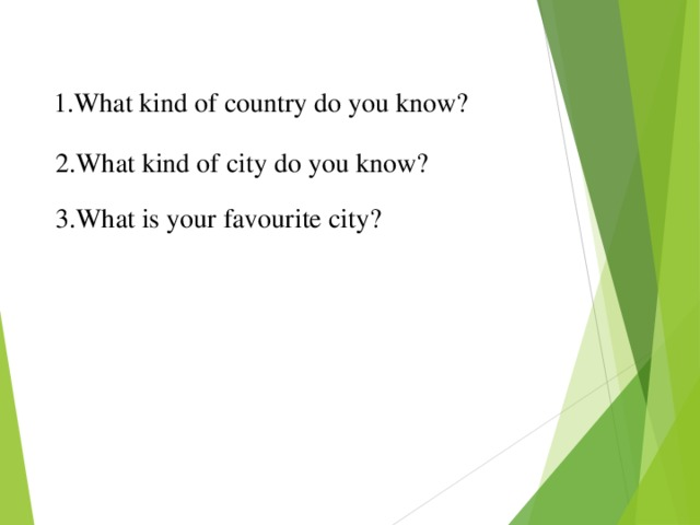 1.What kind of country do you know? 2.What kind of city do you know? 3.What is your favourite city?
