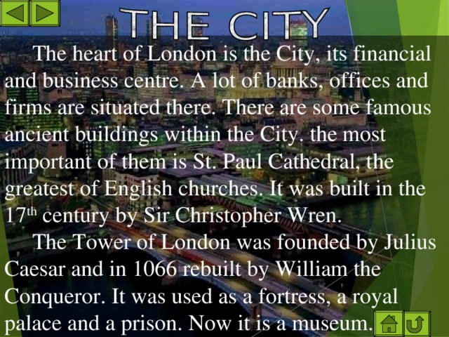 The heart of London is the City, its financial and business centre. A lot of banks, offices and firms are situated there. There are some famous ancient buildings within the City. the most important of them is St. Paul Cathedral, the greatest of English churches. It was built in the 17 th century by Sir Christopher Wren. The Tower of London was founded by Julius Caesar and in 1066 rebuilt by William the Conqueror. It was used as a fortress, a royal palace and a prison. Now it is a museum.