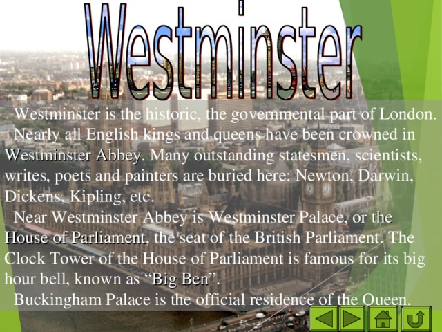 """Westminster is the historic, the governmental part of London. Nearly all English kings and queens have been crowned in Westminster Abbey . Many outstanding statesmen, scientists, writes, poets and painters are buried here: Newton, Darwin, Dickens, Kipling, etc. Near Westminster Abbey is Westminster Palace, or the House of Parliament , the seat of the British Parliament. The Clock Tower of the House of Parliament is famous for its big hour bell, known as """" Big Ben """". Buckingham Palace is the official residence of the Queen."""