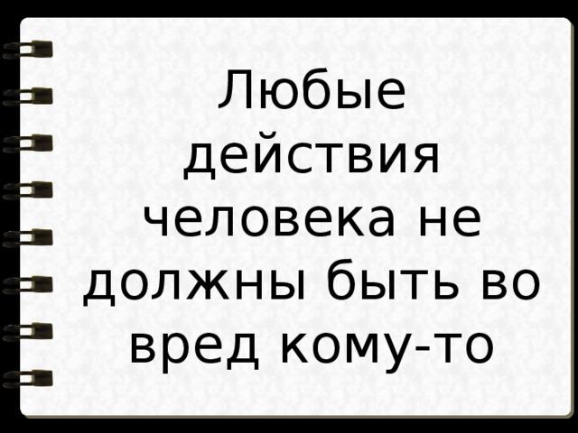 Любые действия человека не должны быть во вред кому-то