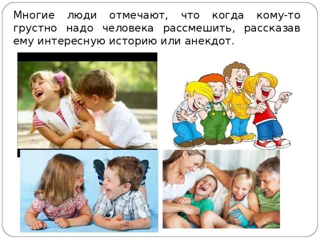 Многие люди отмечают, что когда кому-то грустно надо человека рассмешить, рассказав ему интересную историю или анекдот.