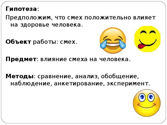 Гипотеза : Предположим, что смех положительно влияет на здоровье человека. Объект работы: смех. Предмет : влияние смеха на человека. Методы : сравнение, анализ, обобщение, наблюдение, анкетирование, эксперимент.
