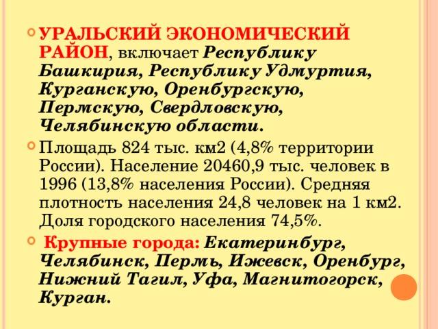 УРАЛЬСКИЙ ЭКОНОМИЧЕСКИЙ РАЙОН , включает Республику Башкирия, Республику Удмуртия, Курганскую, Оренбургскую, Пермскую, Свердловскую, Челябинскую области. Площадь 824 тыс. км2 (4,8% территории России). Население 20460,9 тыс. человек в 1996 (13,8% населения России). Средняя плотность населения 24,8 человек на 1 км2. Доля городского населения 74,5%.  Крупные города: Екатеринбург, Челябинск, Пермь, Ижевск, Оренбург, Нижний Тагил, Уфа, Магнитогорск, Курган.