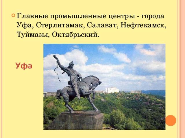 Главные промышленные центры - города Уфа, Стерлитамак, Салават, Нефтекамск, Туймазы, Октябрьский.