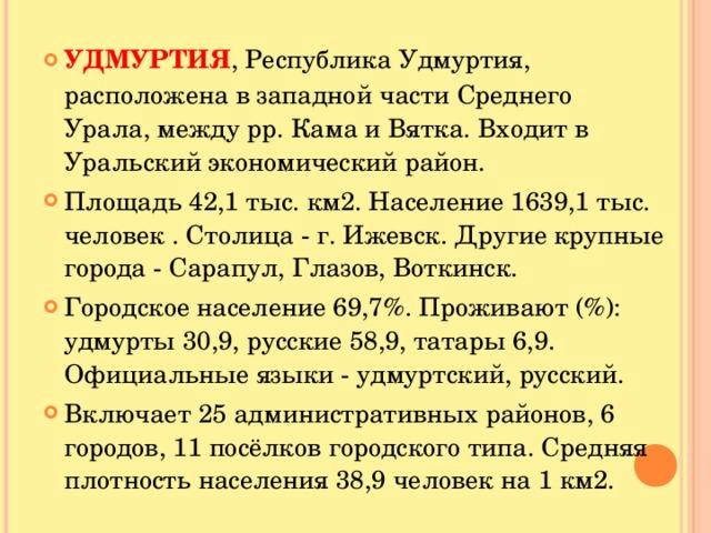 УДМУРТИЯ , Республика Удмуртия, расположена в западной части Среднего Урала, между рр. Кама и Вятка. Входит в Уральский экономический район. Площадь 42,1 тыс. км2. Население 1639,1 тыс. человек . Столица - г. Ижевск. Другие крупные города - Сарапул, Глазов, Воткинск. Городское население 69,7%. Проживают (%): удмурты 30,9, русские 58,9, татары 6,9. Официальные языки - удмуртский, русский. Включает 25 административных районов, 6 городов, 11 посёлков городского типа. Средняя плотность населения 38,9 человек на 1 км2.