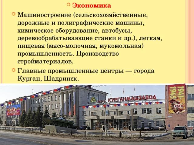 Экономика Машиностроение (сельскохозяйственные, дорожные и полиграфические машины, химическое оборудование, автобусы, деревообрабатывающие станки и др.), легкая, пищевая (мясо-молочная, мукомольная) промышленность. Производство стройматериалов. Главные промышленные центры — города Курган, Шадринск.