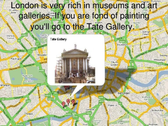 London is very rich in museums and art galleries. If you are fond of painting you'll go to the Tate Gallery .