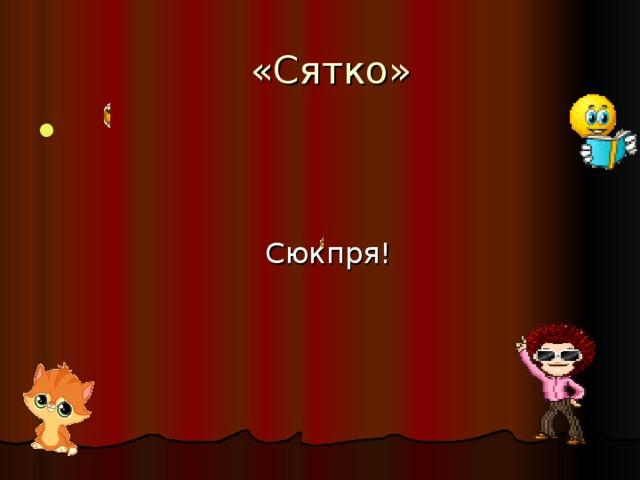 «Сятко»  Сюкпря!