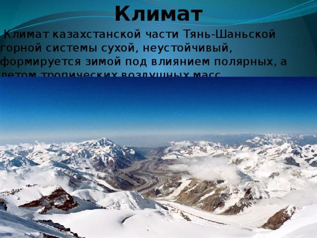 Климат  Климат казахстанской части Тянь-Шаньской горной системы сухой, неустойчивый, формируется зимой под влиянием полярных, а летом тропических воздушных масс. пмитапмитапртт