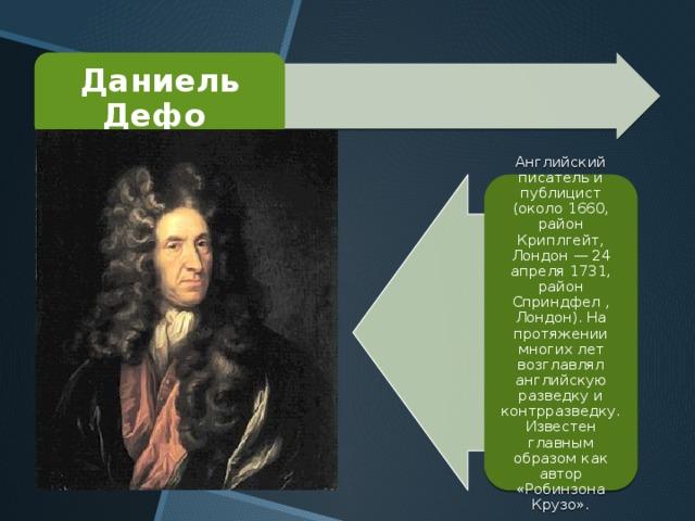 Даниель Дефо Английский писатель и публицист (около 1660, район Криплгейт, Лондон — 24 апреля 1731, район Сприндфел , Лондон). На протяжении многих лет возглавлял английскую разведку и контрразведку. Известен главным образом как автор «Робинзона Крузо».