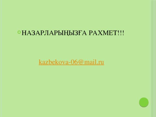 НАЗАРЛАРЫҢЫЗҒА РАХМЕТ!!! kazbekova-06@mail.ru