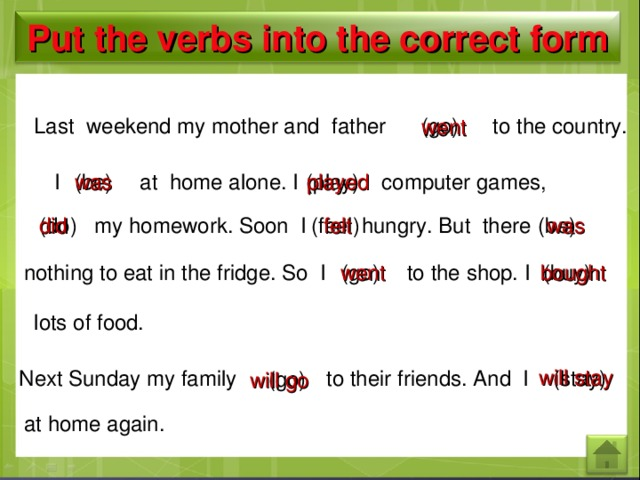 Put the verbs into the correct form Last weekend my mother and father (go) to the country. went I (be) at home alone. I computer games, played was (play) felt did was hungry. But there (be) (feel) my homework. Soon I (do) (buy) to the shop. I went nothing to eat in the fridge. So I bought (go) lots of food. will stay Next Sunday my family (stay) to their friends. And I (go) will go at home again.