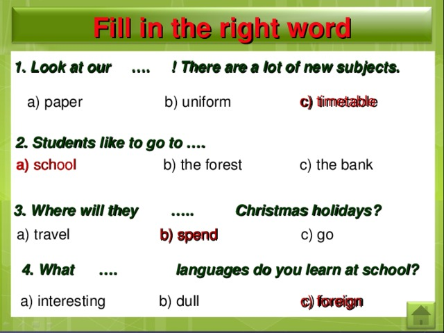 Fill in the right word 1. Look at our …. ! There are a lot of new subjects. c) timetable  a) paper b) uniform c) timetable 2. Students like to go to …. a) school b) the forest c) the bank a) school 3. Where will they ….. Christmas holidays? a) travel b) spend c) go b) spend 4. What …. languages do you learn at school? a) interesting b) dull c) foreign c) foreign