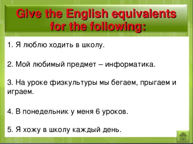Give the English equivalents  for the following: 1. Я люблю ходить в школу. 2. Мой любимый предмет – информатика. 3. На уроке физкультуры мы бегаем, прыгаем и играем. 4. В понедельник у меня 6 уроков. 5. Я хожу в школу каждый день.