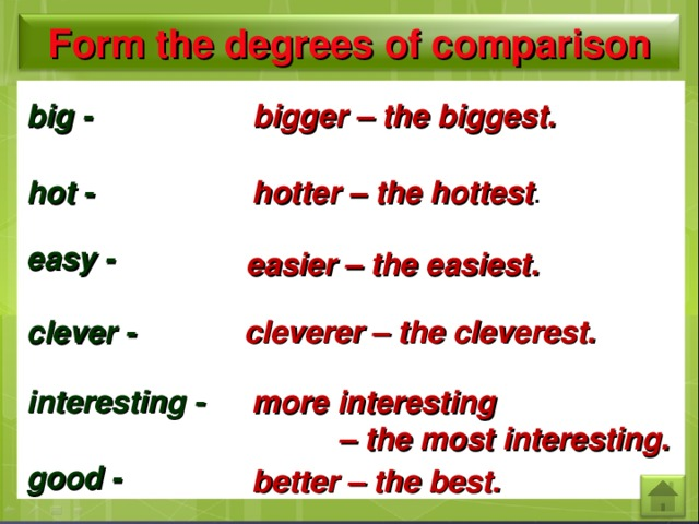 Form the degrees  of comparison big  - bigger  – the biggest. hotter – the hottest . hot - easy - easier – the easiest. cleverer – the cleverest. clever - interesting -  more  interesting  – the most interesting. good - better – the best.
