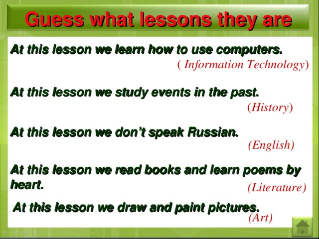 Guess what lessons they are At this lesson we learn how to use computers. ( Information Technology ) At this lesson we study events in the past. ( History ) At this lesson we don't speak Russian. (English) At this lesson we read books and learn poems by heart. (Literature) At this lesson we draw and paint pictures. (Art)