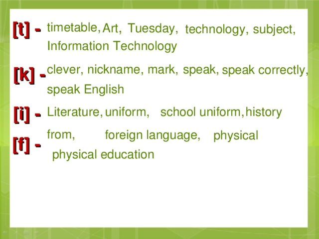 [t] - Art , timetable, Tuesday, subject, technology, Information  Technology clever, nickname, mark, speak, speak correctly, [k] - speak English [i] - history school uniform, uniform, Literature, foreign language,  from, physical [f] - physical education