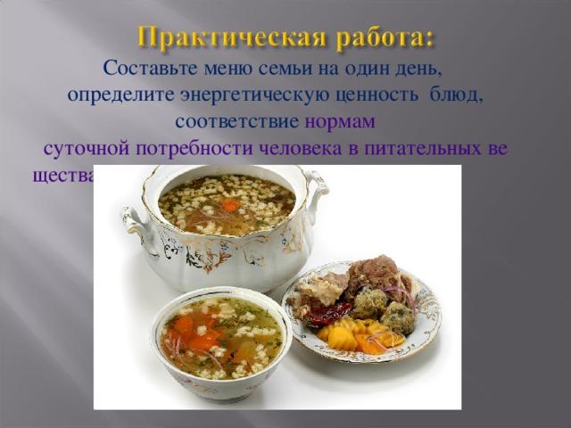 Составьте меню семьи на один день, определите энергетическую ценность блюд, соответствие нормам суточной потребности человека в питательных веществах.