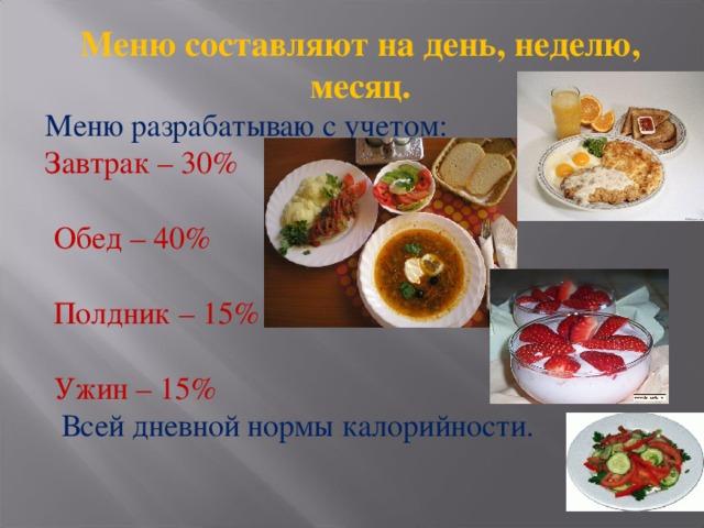 Меню составляют на день, неделю, месяц. Меню разрабатываю с учетом: Завтрак – 30%  Обед – 40%  Полдник – 15%  Ужин – 15%  Всей дневной нормы калорийности.