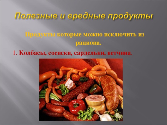 Продукты которые можно исключить из рациона. 1. Колбасы, сосиски, сардельки, ветчина .