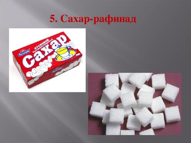 5. Сахар-рафинад