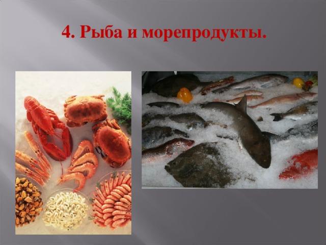 4. Рыба и морепродукты.