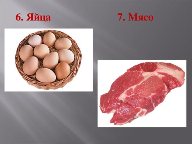 6. Яйца 7. Мясо