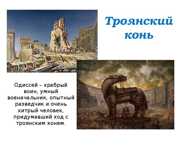 Троянский конь Одиссей – храбрый воин, умный военачальник, опытный разведчик и очень хитрый человек, придумавший ход с троянским конем.