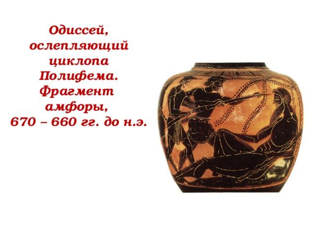 Одиссей, ослепляющий циклопа Полифема. Фрагмент амфоры,  670 – 660 гг. до н.э.