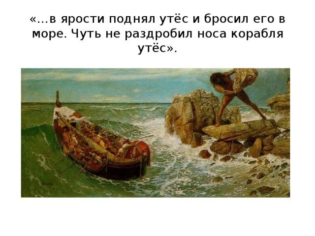 «…в ярости поднял утёс и бросил его в море. Чуть не раздробил носа корабля утёс».