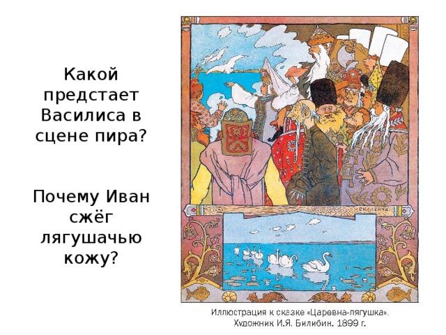 Какой предстает Василиса в сцене пира?    Почему Иван сжёг лягушачью кожу?