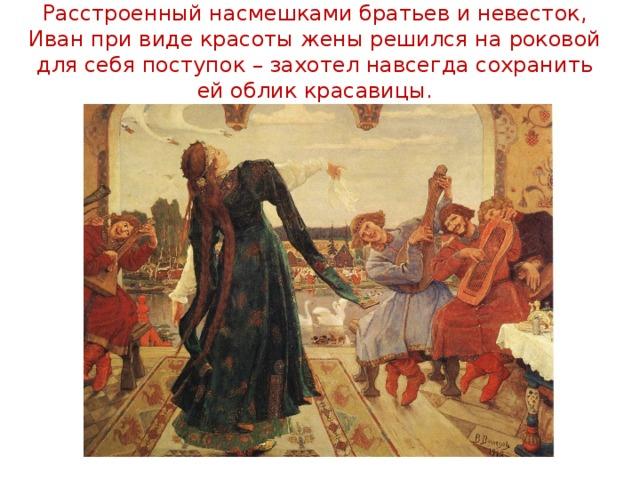 Расстроенный насмешками братьев и невесток, Иван при виде красоты жены решился на роковой для себя поступок – захотел навсегда сохранить ей облик красавицы.