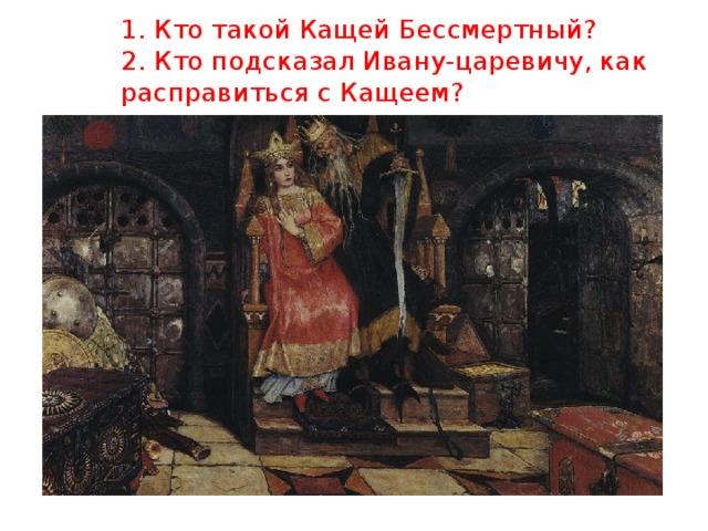 1. Кто такой Кащей Бессмертный?  2. Кто подсказал Ивану-царевичу, как расправиться с Кащеем?