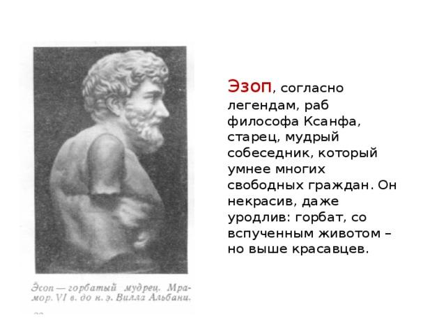 Эзоп , согласно легендам, раб философа Ксанфа, старец, мудрый собеседник, который умнее многих свободных граждан. Он некрасив, даже уродлив: горбат, со вспученным животом – но выше красавцев.
