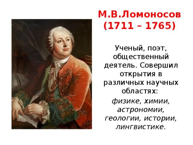 М.В.Ломоносов  (1711 – 1765) Ученый, поэт, общественный деятель. Совершил открытия в различных научных областях: физике, химии, астрономии, геологии, истории, лингвистике.