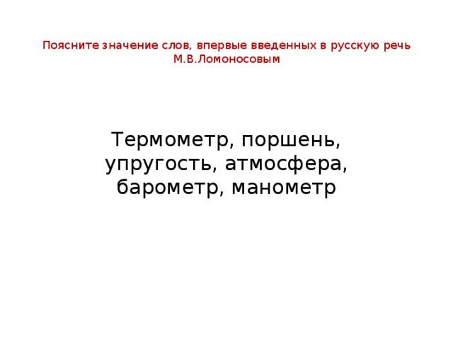 Поясните значение слов, впервые введенных в русскую речь М.В.Ломоносовым Термометр, поршень, упругость, атмосфера, барометр, манометр
