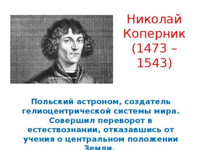 Николай Коперник (1473 – 1543) Польский астроном, создатель гелиоцентрической системы мира. Совершил переворот в естествознании, отказавшись от учения о центральном положении Земли.