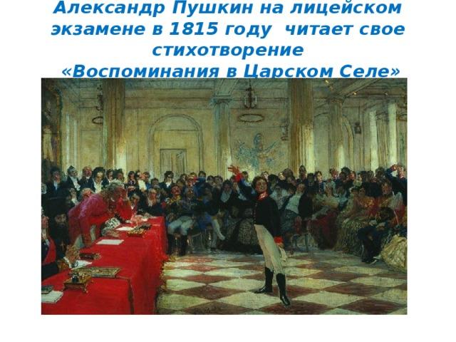 Александр Пушкин на лицейском экзамене в 1815 году читает свое стихотворение  «Воспоминания в Царском Селе»