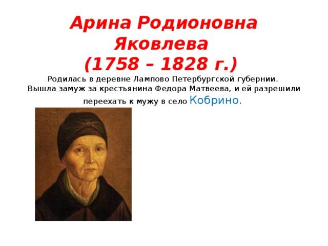 Арина Родионовна Яковлева  (1758 – 1828 г.)  Родилась в деревне Лампово Петербургской губернии.  Вышла замуж за крестьянина Федора Матвеева, и ей разрешили переехать к мужу в село Кобрино.