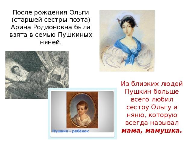 После рождения Ольги (старшей сестры поэта) Арина Родионовна была взята в семью Пушкиных няней. Из близких людей Пушкин больше всего любил сестру Ольгу и няню, которую всегда называл мама, мамушка.